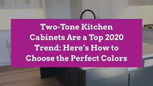 are two tone kitchen cabinets in style 2020 two tone kitchen cabinets are a top 2020 trend here s how to choose the colors