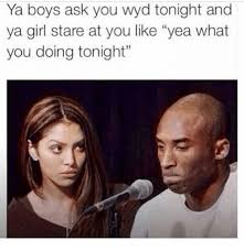 What You Doing Meme - ya boys ask you wyd tonight and ya girl stare at you like yea what