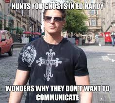 Ed Hardy Meme - hunts for ghosts in ed hardy wonders why they don t want to