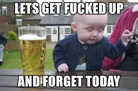 Lets Get Fucked Up Meme - lets get fucked up and forget today drunk baby 1 meme generator