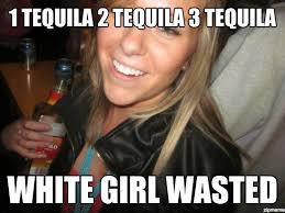Wasted Meme - un categorized 1 tequila 2 tequila 3 tequila white girl wasted