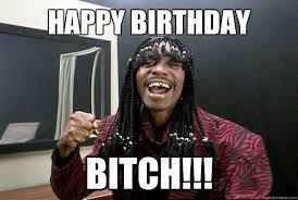 Happy Birthday Bitch Meme - happy birthday bitch misc quickmeme