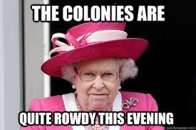 Queen Elizabeth Meme - the colonies are quite rowdy this evening queen elizabeth quickmeme