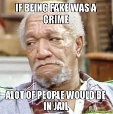 Sanford And Son Meme - if being fake was a crime alot of people would be in jail make a meme