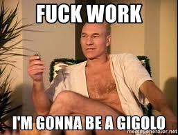 Fuck Work Meme - fuck work i m gonna be a gigolo sexual picard meme generator