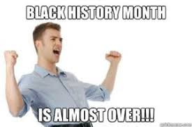 Black History Month Memes - black history month is almost over