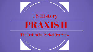 praxis ii 5089 social studies the federalist period youtube