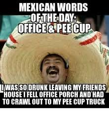 Drunk Mexican Meme - mexican words the day office pee cup was so drunk leaving my