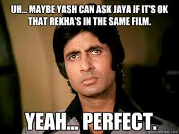 Uh Meme - uh maybe yash can ask jaya if it s ok that rekha s in the same