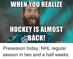 Hockey Meme Generator - when you realize hockey is almost back memegenerator net preseason