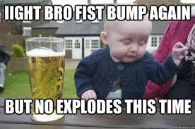Baby With Fist Meme - iight bro fist bump again but no explodes this time drunk baby