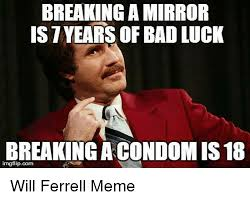 Meme Will Ferrell - breaking a mirror istvears of bad luck breaking a condom is 18 will