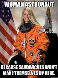 Funny Women Memes - woman astronaut because sandwiches won t make themselves up here