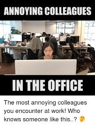 Office Work Memes - annoying colleagues in the office the most annoying colleagues you