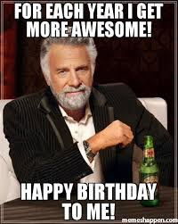 Happy Birthday To Me Meme - for each year i get more awesome happy birthday to me meme i