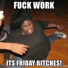 Fuck Work Meme - fuck work its friday bitches its friday niggas meme generator