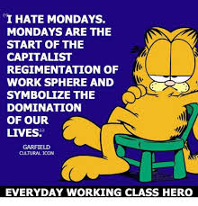 I Hate Mondays Meme - hate mondays mondays are the start of the capitalist regimentation