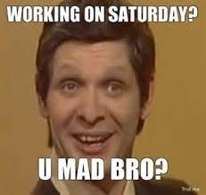 Working Saturday Meme - 10 funny saturday memes that capture real feelings of the weekend