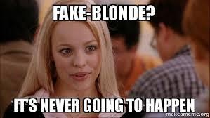 Blonde Meme - fake blonde it s never going to happen mean girls meme make a