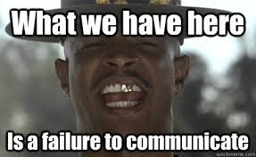 Failure Meme - what we have here is a failure to communicate failure to