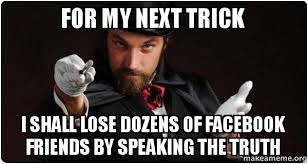 Facebook Friends Meme - for my next trick i shall lose dozens of facebook friends by