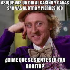 Casino Memes - asique vas un dia al casino y ganas 40 vas al otro y pierdes 100