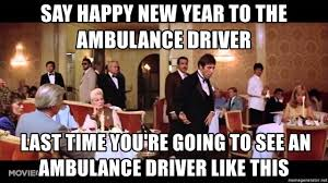 Ambulance Driver Meme - say happy new year to the ambulance driver last time you re going to