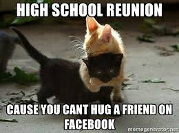 High School Reunion Meme - high school reunion cause you cant hug a friend on facebook
