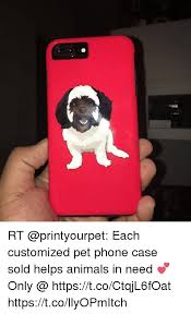 Customized Memes - rt each customized pet phone case sold helps animals in need only