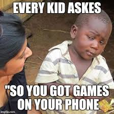 You Got Games On Your Phone Meme - third world skeptical kid meme imgflip