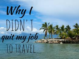 Resume Job Quit by Why I Didn U0027t Quit My Job To Travel