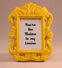 friendship quote photo frame custom framed quote thelma u0026 louise you u0027re the thelma to
