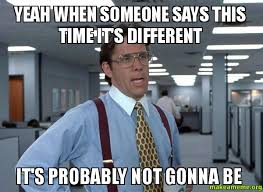 Different Meme - yeah when someone says this time it s different it s probably not