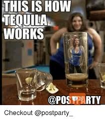 Tequila Meme - this ishow tequila works party checkout drunk meme on esmemes com