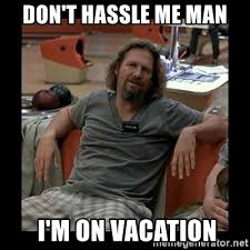 On Vacation Meme - don t hassle me man i m on vacation the dude meme generator