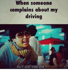 Funny Memes About Driving - when someone complains about my driving but did you die