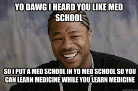 Med School Memes - yo dawg i heard you like med school so i put a med school in yo