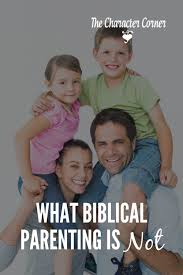 what biblical parenting is not the character corner
