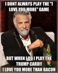 Love You More Meme - i dont always play the i love you more game but when i do i play
