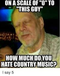 Country Music Memes - on a scale of o to this guy how much do you hate country music