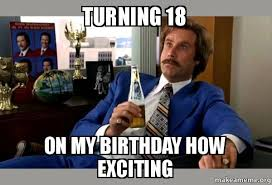 Adult Memes 18 - turning 18 on my birthday how exciting ron burgundy boy that