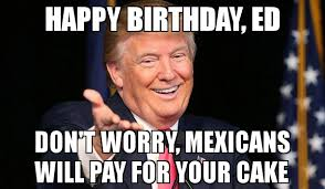 Ed Meme - happy birthday ed don t worry mexicans will pay for your cake meme