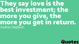 Audrey Hepburn Love Quotes by They Say Love Is The Best Investment The More You Give The More