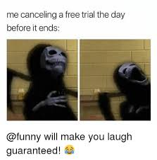 Make A Meme For Free - me canceling a free trial the day before it ends will make you laugh