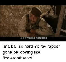 Ball So Hard Meme - if were a rich man ima ball so hard yo fav rapper gone be looking