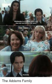 Addams Family Meme - wednesday s at that age when a girf has only one thing on her mind