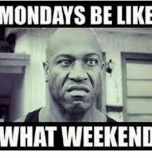 Be Like Meme - mondays be like what weekend be like meme on me me