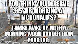 Hr Memes - you think you deserve 15 hr working at mcdonald s i wake wake up