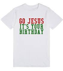 christmas shirts go jesus it s your birthday christmas shirt t shirt