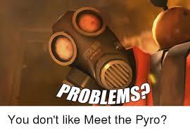 Pyro Meme - problems you don t like meet the pyro pyro meme on me me